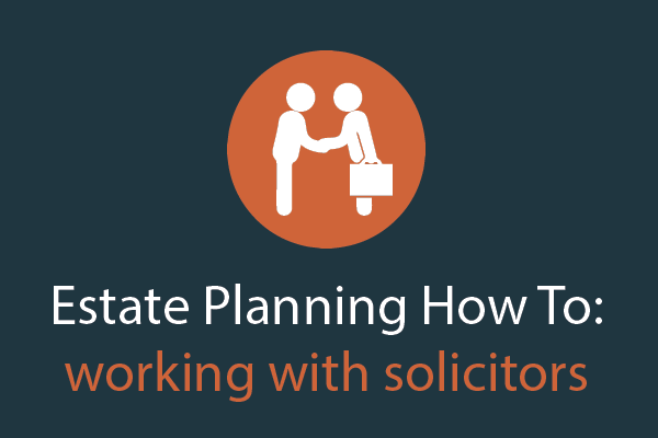 Estate Planning How To – working with solicitors